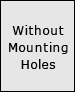 WITHOUT MOUNTING HOLES